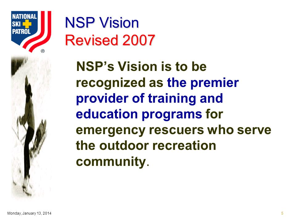 Monday, January 13, 20145 NSP Vision Revised 2007 NSPs Vision is to be recognized as the premier provider of training and education programs for emergency rescuers who serve the outdoor recreation community.