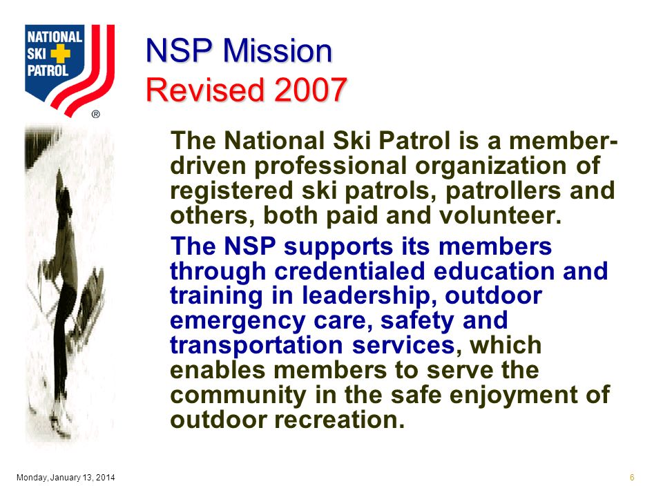 Monday, January 13, 20146 NSP Mission Revised 2007 The National Ski Patrol is a member- driven professional organization of registered ski patrols, patrollers and others, both paid and volunteer.