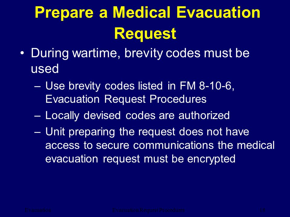 Evacuation18Evacuation Request Procedures During wartime, brevity codes must be used –Use brevity codes listed in FM 8-10-6, Evacuation Request Proced