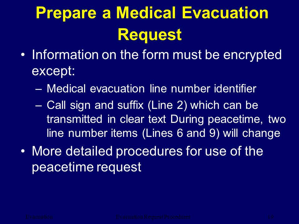 Evacuation19Evacuation Request Procedures Information on the form must be encrypted except: –Medical evacuation line number identifier –Call sign and