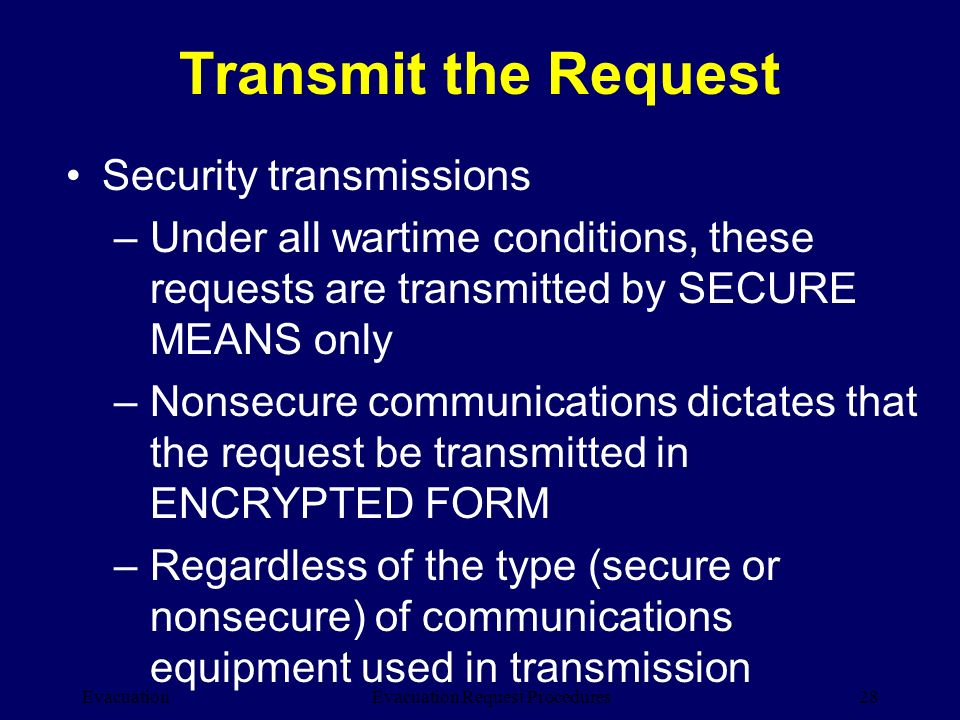 Evacuation28Evacuation Request Procedures Transmit the Request Security transmissions –Under all wartime conditions, these requests are transmitted by