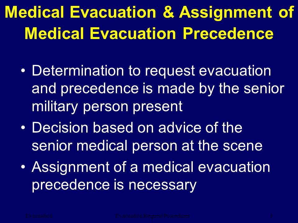 Evacuation3Evacuation Request Procedures Determination to request evacuation and precedence is made by the senior military person present Decision bas