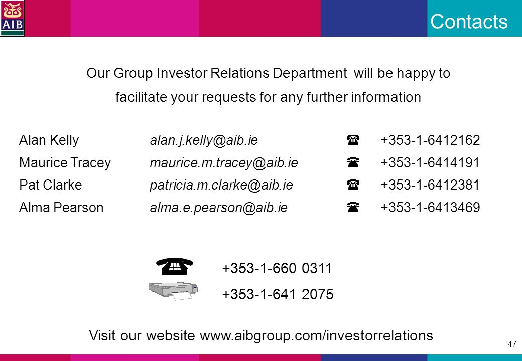 47 Contacts +353-1-660 0311 +353-1-641 2075 Alan Kellyalan.j.kelly@aib.ie +353-1-6412162 Maurice Traceymaurice.m.tracey@aib.ie +353-1-6414191 Pat Clarkepatricia.m.clarke@aib.ie +353-1-6412381 Alma Pearsonalma.e.pearson@aib.ie +353-1-6413469 Our Group Investor Relations Department will be happy to facilitate your requests for any further information Visit our website www.aibgroup.com/investorrelations