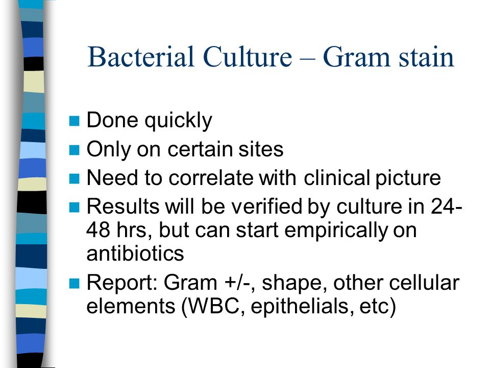 Bacterial Culture – Gram stain Done quickly Only on certain sites Need to correlate with clinical picture Results will be verified by culture in 24- 4