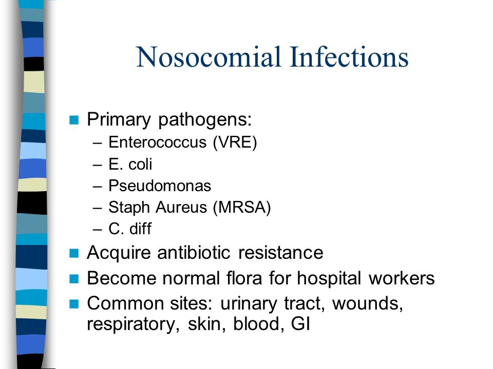 Nosocomial Infections Primary pathogens: –Enterococcus (VRE) –E. coli –Pseudomonas –Staph Aureus (MRSA) –C. diff Acquire antibiotic resistance Become