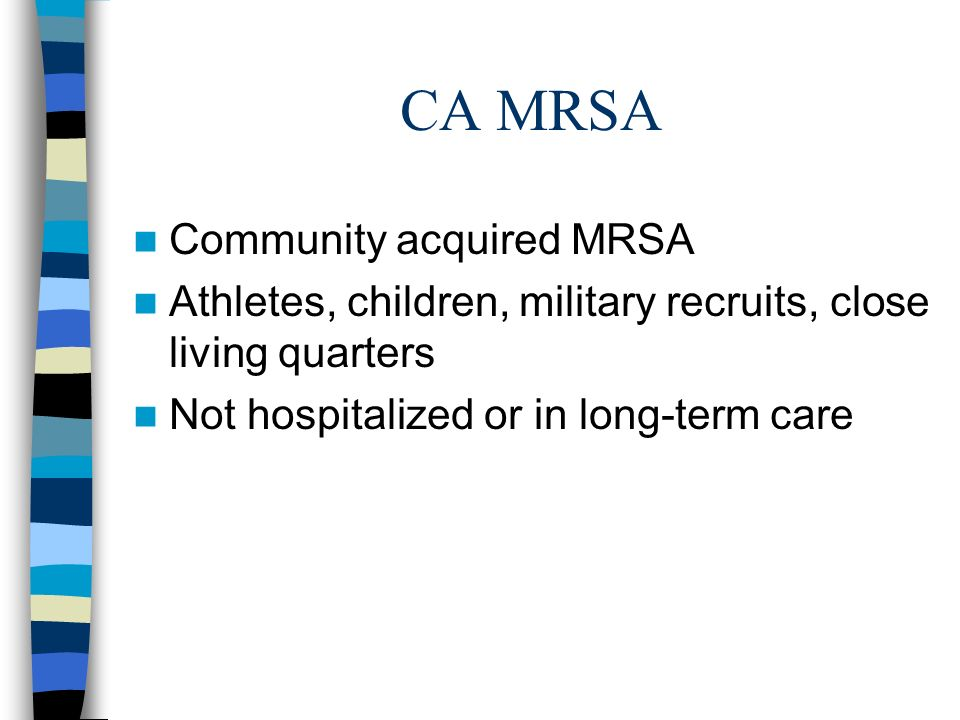 CA MRSA Community acquired MRSA Athletes, children, military recruits, close living quarters Not hospitalized or in long-term care