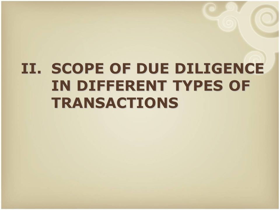10 II.SCOPE OF DUE DILIGENCE IN DIFFERENT TYPES OF TRANSACTIONS