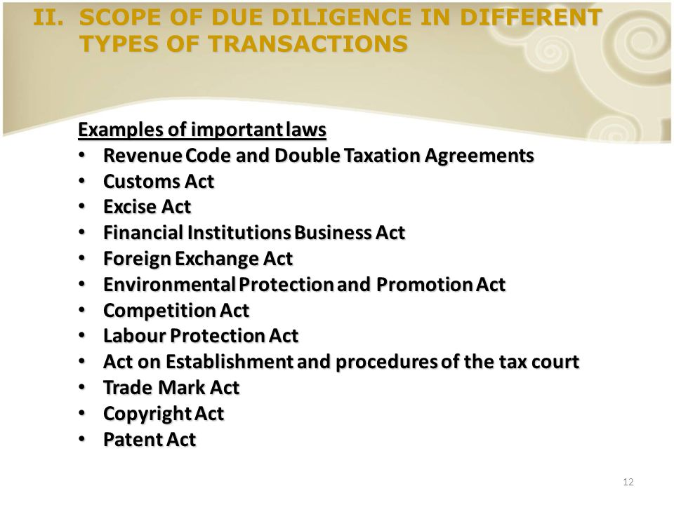 12 II.SCOPE OF DUE DILIGENCE IN DIFFERENT TYPES OF TRANSACTIONS Examples of important laws Revenue Code and Double Taxation Agreements Revenue Code an