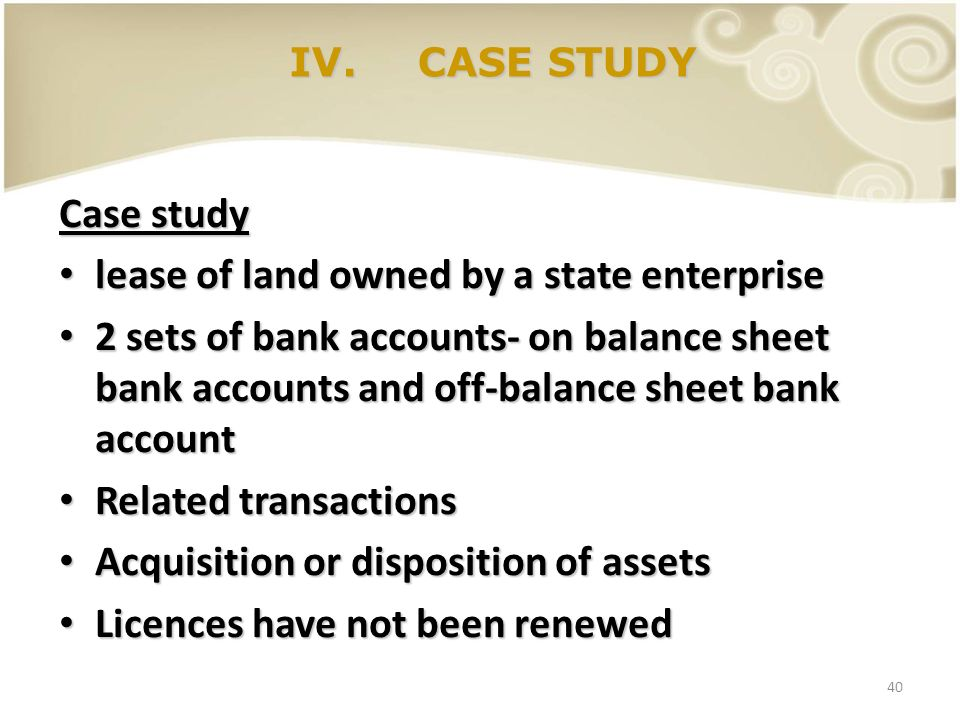 40 IV. CASE STUDY Case study lease of land owned by a state enterprise lease of land owned by a state enterprise 2 sets of bank accounts- on balance s