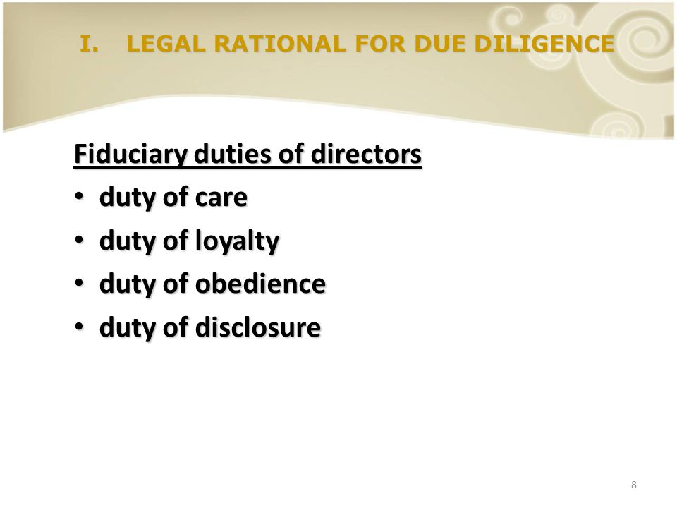8 I.LEGAL RATIONAL FOR DUE DILIGENCE Fiduciary duties of directors duty of care duty of care duty of loyalty duty of loyalty duty of obedience duty of