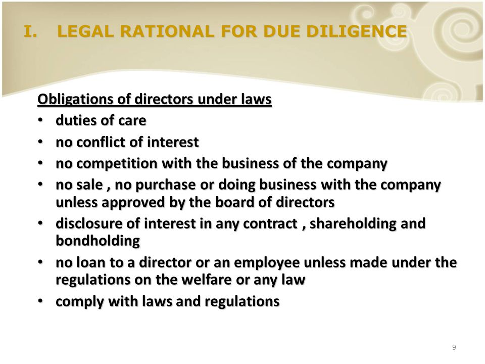 9 I.LEGAL RATIONAL FOR DUE DILIGENCE Obligations of directors under laws duties of care duties of care no conflict of interest no conflict of interest
