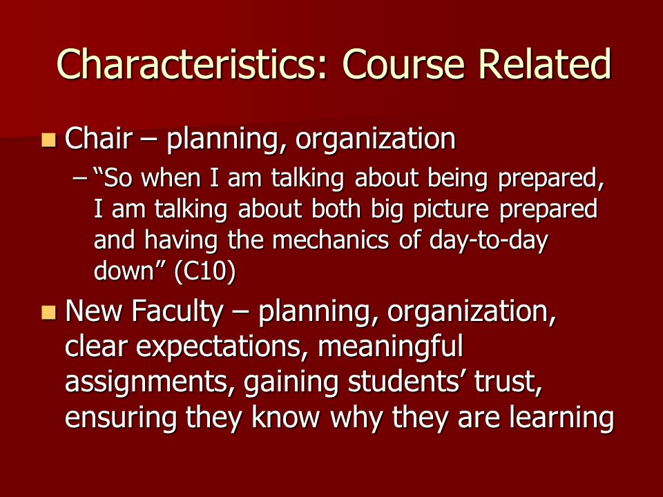 Characteristics: Course Related Chair – planning, organization Chair – planning, organization –So when I am talking about being prepared, I am talking about both big picture prepared and having the mechanics of day-to-day down (C10) New Faculty – planning, organization, clear expectations, meaningful assignments, gaining students trust, ensuring they know why they are learning New Faculty – planning, organization, clear expectations, meaningful assignments, gaining students trust, ensuring they know why they are learning Learning.