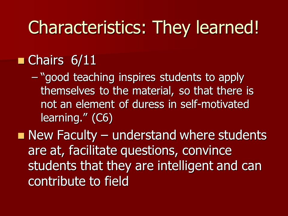Characteristics: They learned! Chairs 6/11 Chairs 6/11 –good teaching inspires students to apply themselves to the material, so that there is not an e