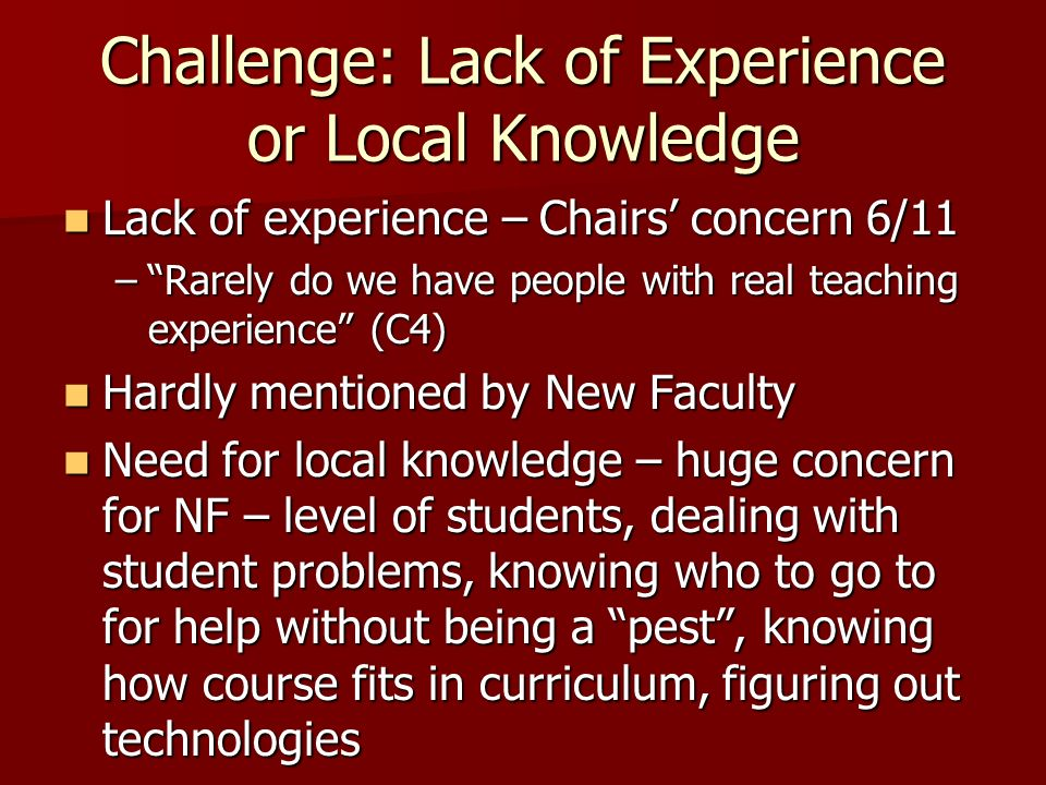 Challenge: Lack of Experience or Local Knowledge Lack of experience – Chairs concern 6/11 Lack of experience – Chairs concern 6/11 –Rarely do we have people with real teaching experience (C4) Hardly mentioned by New Faculty Hardly mentioned by New Faculty Need for local knowledge – huge concern for NF – level of students, dealing with student problems, knowing who to go to for help without being a pest, knowing how course fits in curriculum, figuring out technologies Need for local knowledge – huge concern for NF – level of students, dealing with student problems, knowing who to go to for help without being a pest, knowing how course fits in curriculum, figuring out technologies