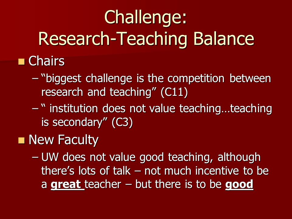 Challenge: Research-Teaching Balance Chairs Chairs –biggest challenge is the competition between research and teaching (C11) – institution does not value teaching…teaching is secondary (C3) New Faculty New Faculty –UW does not value good teaching, although theres lots of talk – not much incentive to be a great teacher – but there is to be good