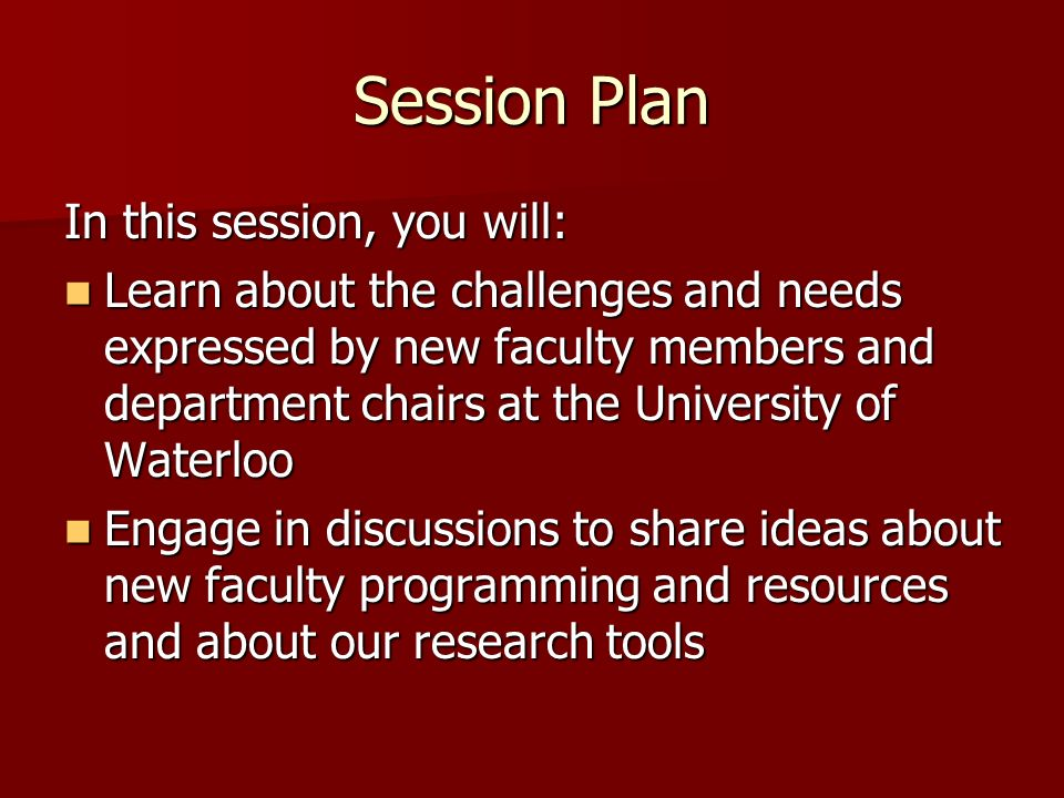 Session Plan In this session, you will: Learn about the challenges and needs expressed by new faculty members and department chairs at the University of Waterloo Learn about the challenges and needs expressed by new faculty members and department chairs at the University of Waterloo Engage in discussions to share ideas about new faculty programming and resources and about our research tools Engage in discussions to share ideas about new faculty programming and resources and about our research tools