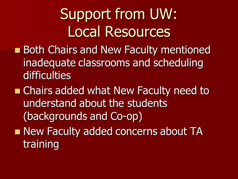 Support from UW: Local Resources Both Chairs and New Faculty mentioned inadequate classrooms and scheduling difficulties Both Chairs and New Faculty mentioned inadequate classrooms and scheduling difficulties Chairs added what New Faculty need to understand about the students (backgrounds and Co-op) Chairs added what New Faculty need to understand about the students (backgrounds and Co-op) New Faculty added concerns about TA training New Faculty added concerns about TA training