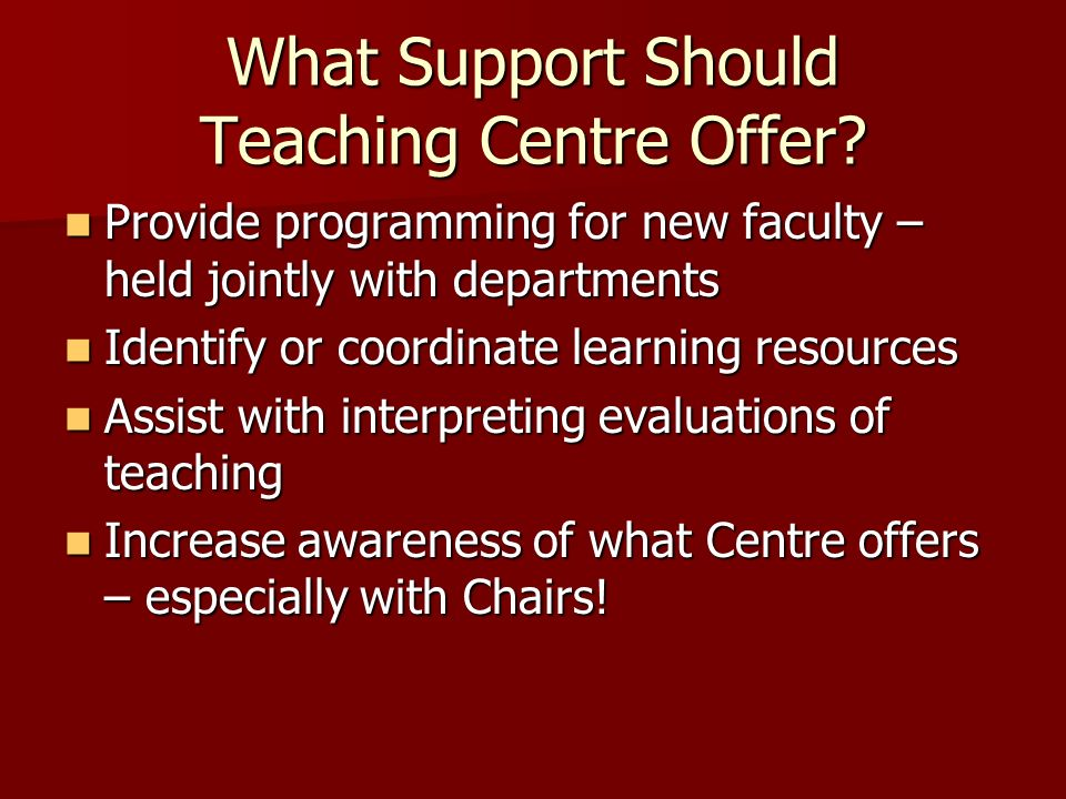What Support Should Teaching Centre Offer? Provide programming for new faculty – held jointly with departments Provide programming for new faculty – h
