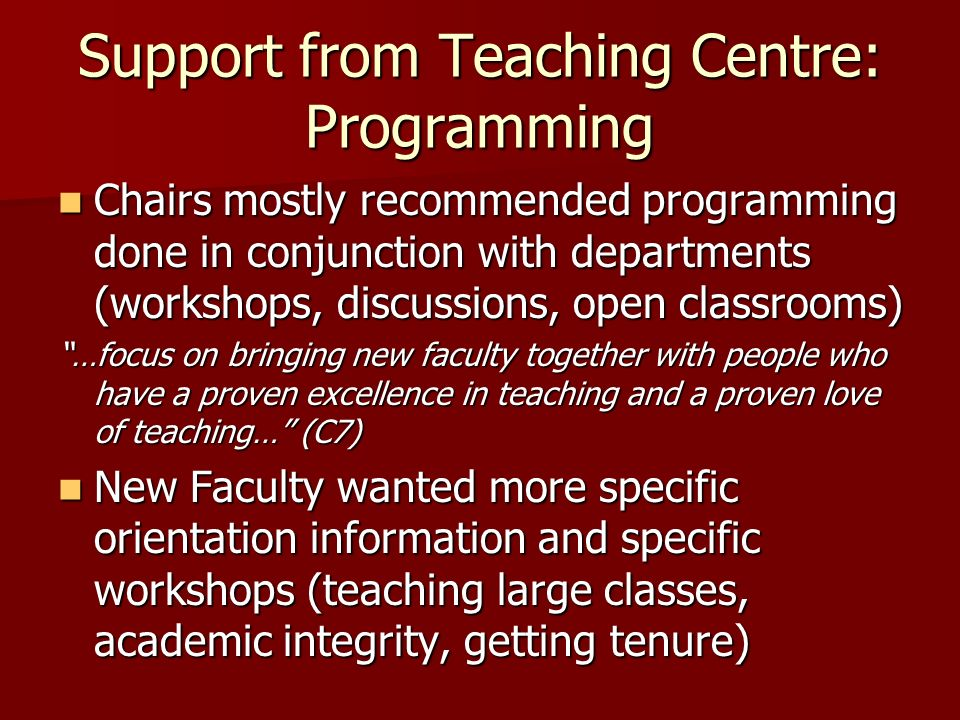 Support from Teaching Centre: Programming Chairs mostly recommended programming done in conjunction with departments (workshops, discussions, open classrooms) Chairs mostly recommended programming done in conjunction with departments (workshops, discussions, open classrooms) …focus on bringing new faculty together with people who have a proven excellence in teaching and a proven love of teaching… (C7) New Faculty wanted more specific orientation information and specific workshops (teaching large classes, academic integrity, getting tenure) New Faculty wanted more specific orientation information and specific workshops (teaching large classes, academic integrity, getting tenure)