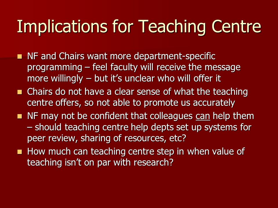 Implications for Teaching Centre NF and Chairs want more department-specific programming – feel faculty will receive the message more willingly – but its unclear who will offer it NF and Chairs want more department-specific programming – feel faculty will receive the message more willingly – but its unclear who will offer it Chairs do not have a clear sense of what the teaching centre offers, so not able to promote us accurately Chairs do not have a clear sense of what the teaching centre offers, so not able to promote us accurately NF may not be confident that colleagues can help them – should teaching centre help depts set up systems for peer review, sharing of resources, etc.