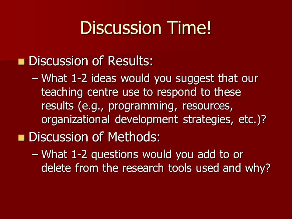 Discussion Time! Discussion of Results: Discussion of Results: –What 1-2 ideas would you suggest that our teaching centre use to respond to these resu