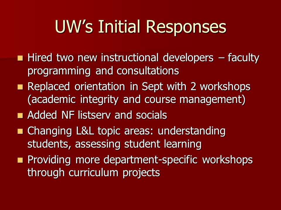 UWs Initial Responses Hired two new instructional developers – faculty programming and consultations Hired two new instructional developers – faculty programming and consultations Replaced orientation in Sept with 2 workshops (academic integrity and course management) Replaced orientation in Sept with 2 workshops (academic integrity and course management) Added NF listserv and socials Added NF listserv and socials Changing L&L topic areas: understanding students, assessing student learning Changing L&L topic areas: understanding students, assessing student learning Providing more department-specific workshops through curriculum projects Providing more department-specific workshops through curriculum projects