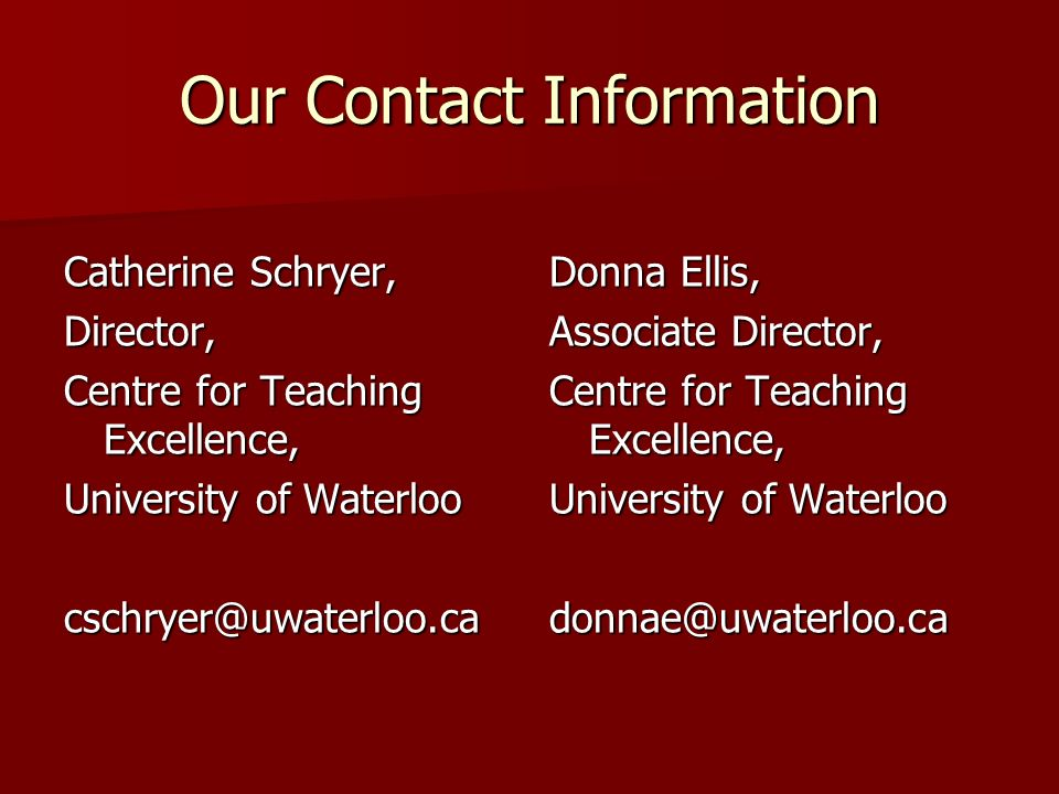 Our Contact Information Catherine Schryer, Director, Centre for Teaching Excellence, University of Waterloo cschryer@uwaterloo.ca Donna Ellis, Associa