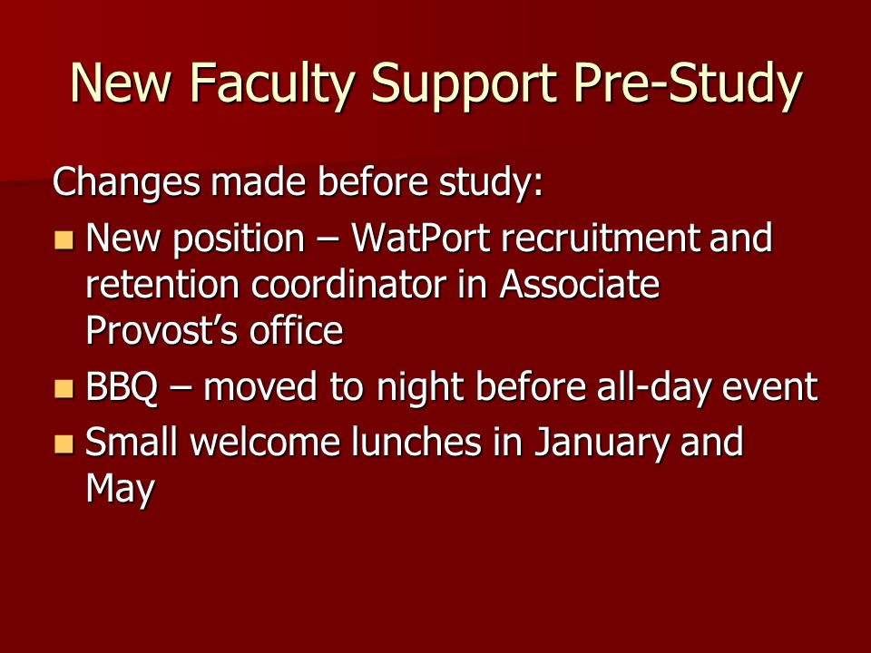 New Faculty Support Pre-Study Changes made before study: New position – WatPort recruitment and retention coordinator in Associate Provosts office New position – WatPort recruitment and retention coordinator in Associate Provosts office BBQ – moved to night before all-day event BBQ – moved to night before all-day event Small welcome lunches in January and May Small welcome lunches in January and May