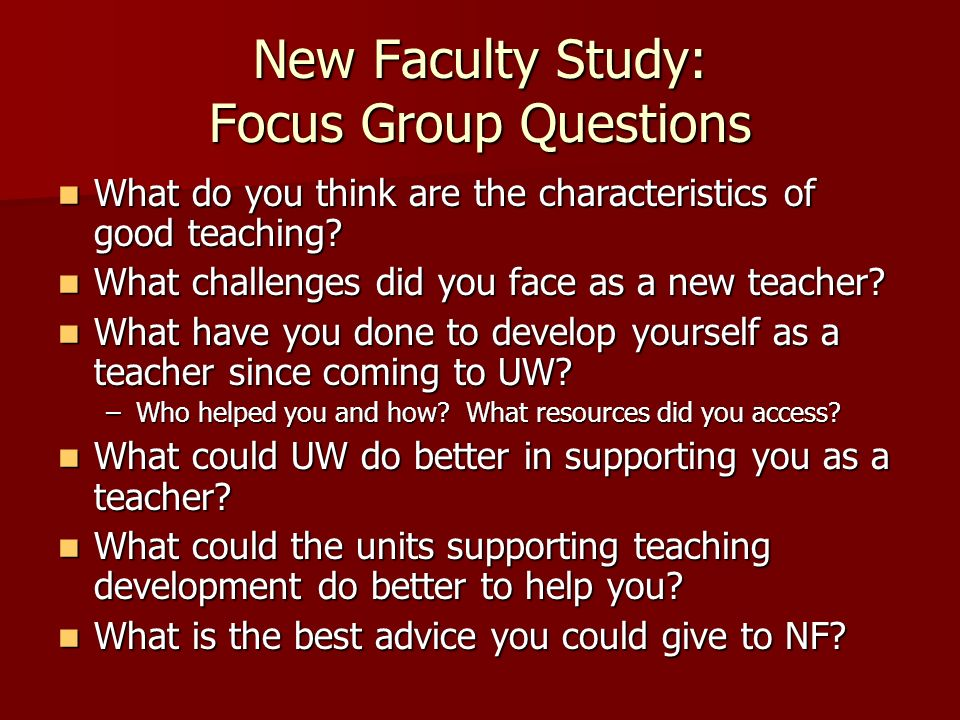 New Faculty Study: Focus Group Questions What do you think are the characteristics of good teaching? What do you think are the characteristics of good
