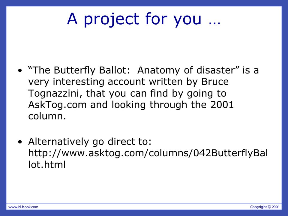 A project for you … The Butterfly Ballot: Anatomy of disaster is a very interesting account written by Bruce Tognazzini, that you can find by going to AskTog.com and looking through the 2001 column.
