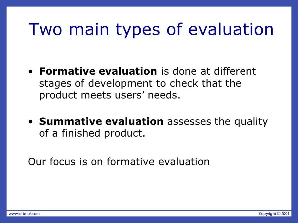 Two main types of evaluation Formative evaluation is done at different stages of development to check that the product meets users needs.