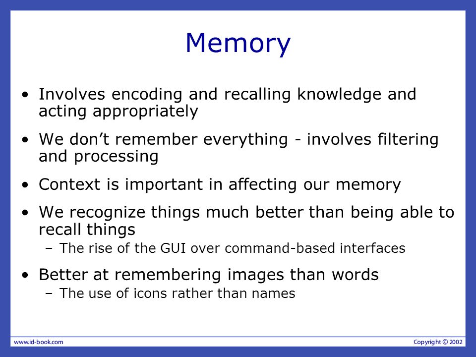 Memory Involves encoding and recalling knowledge and acting appropriately We dont remember everything - involves filtering and processing Context is i