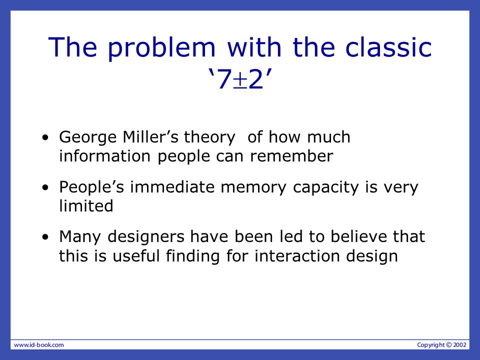 The problem with the classic 72 George Millers theory of how much information people can remember Peoples immediate memory capacity is very limited Ma