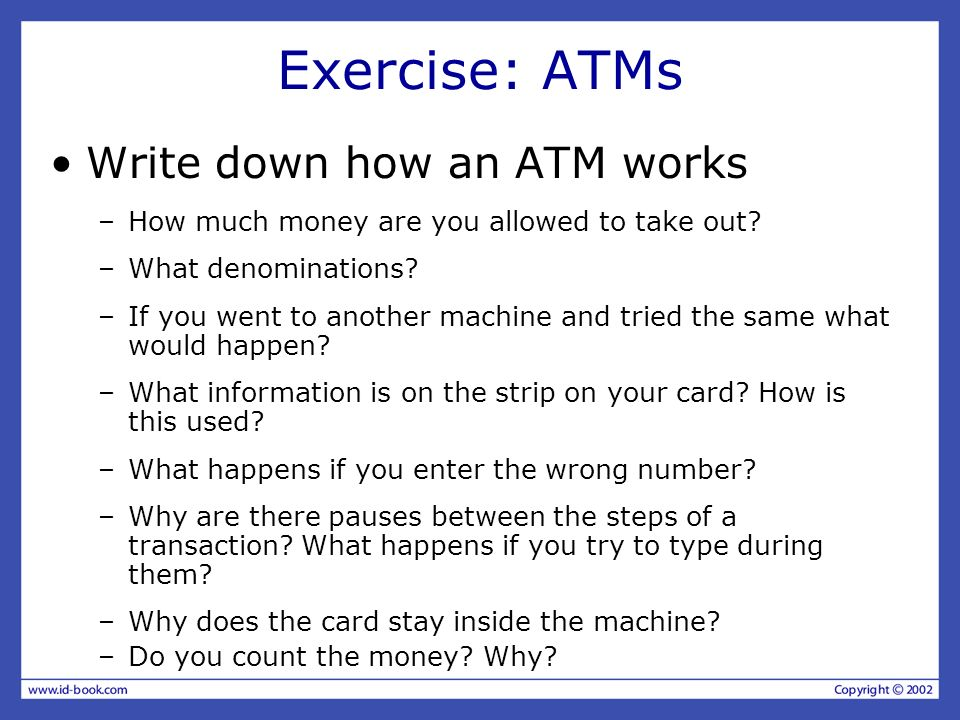 Exercise: ATMs Write down how an ATM works –How much money are you allowed to take out? –What denominations? –If you went to another machine and tried