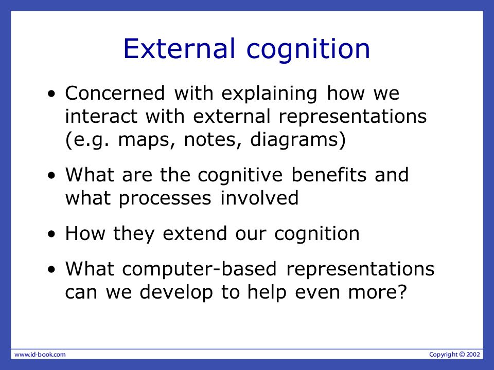 External cognition Concerned with explaining how we interact with external representations (e.g. maps, notes, diagrams) What are the cognitive benefit