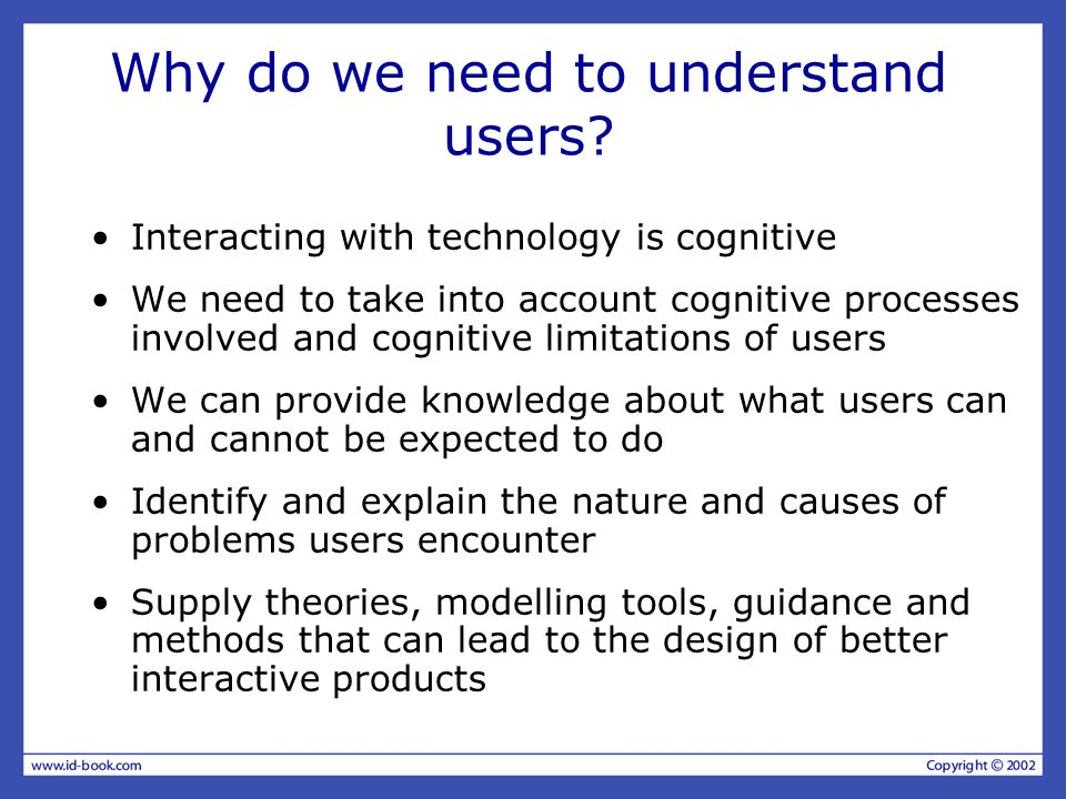Why do we need to understand users? Interacting with technology is cognitive We need to take into account cognitive processes involved and cognitive l