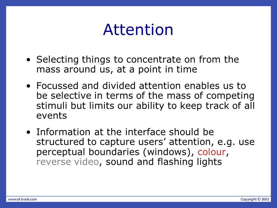 Attention Selecting things to concentrate on from the mass around us, at a point in time Focussed and divided attention enables us to be selective in