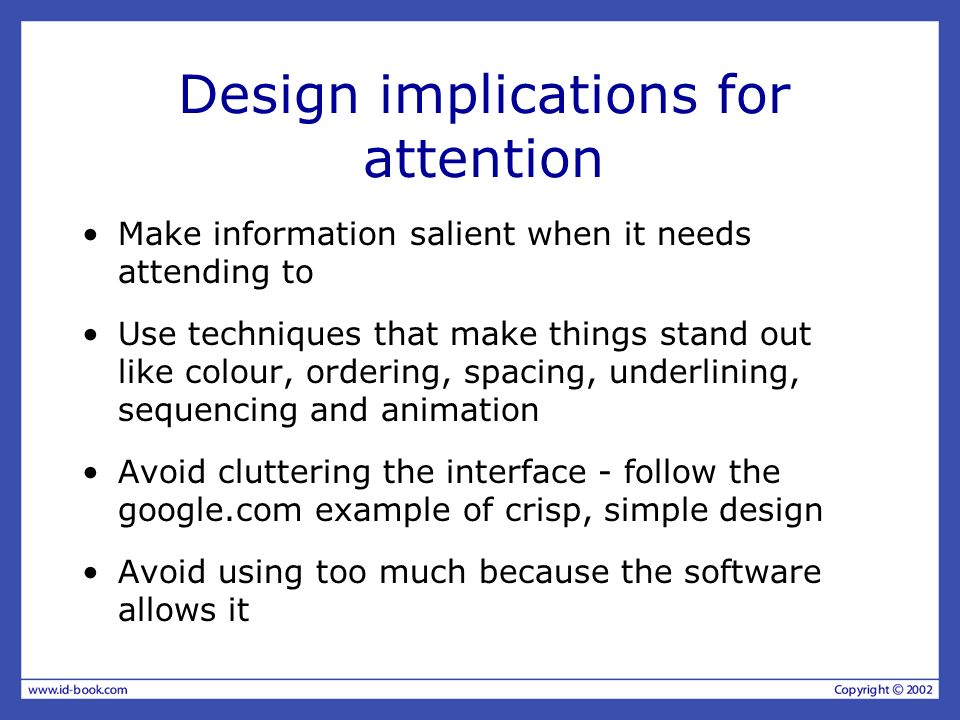 Design implications for attention Make information salient when it needs attending to Use techniques that make things stand out like colour, ordering,