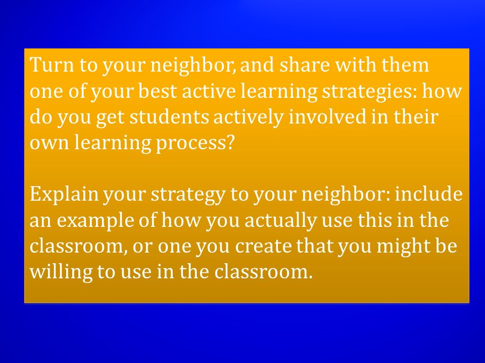 Turn to your neighbor, and share with them one of your best active learning strategies: how do you get students actively involved in their own learning process.