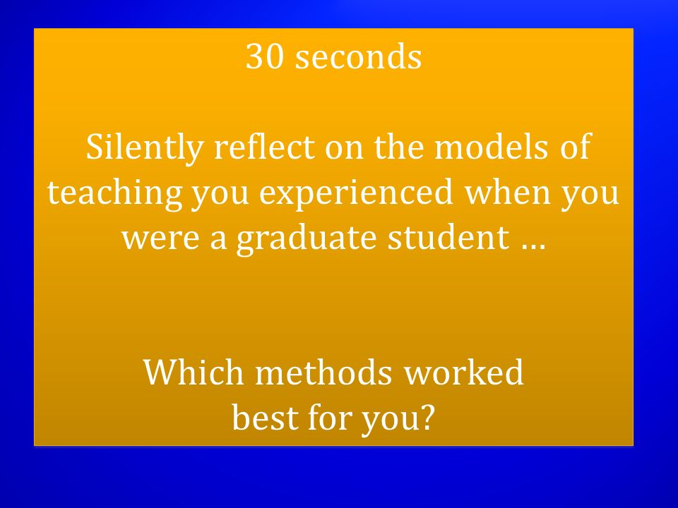 30 seconds Silently reflect on the models of teaching you experienced when you were a graduate student … Which methods worked best for you? 30 seconds