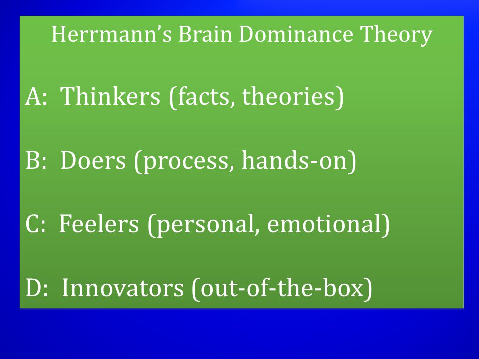 Herrmanns Brain Dominance Theory A: Thinkers (facts, theories) B: Doers (process, hands-on) C: Feelers (personal, emotional) D: Innovators (out-of-the-box) Herrmanns Brain Dominance Theory A: Thinkers (facts, theories) B: Doers (process, hands-on) C: Feelers (personal, emotional) D: Innovators (out-of-the-box)