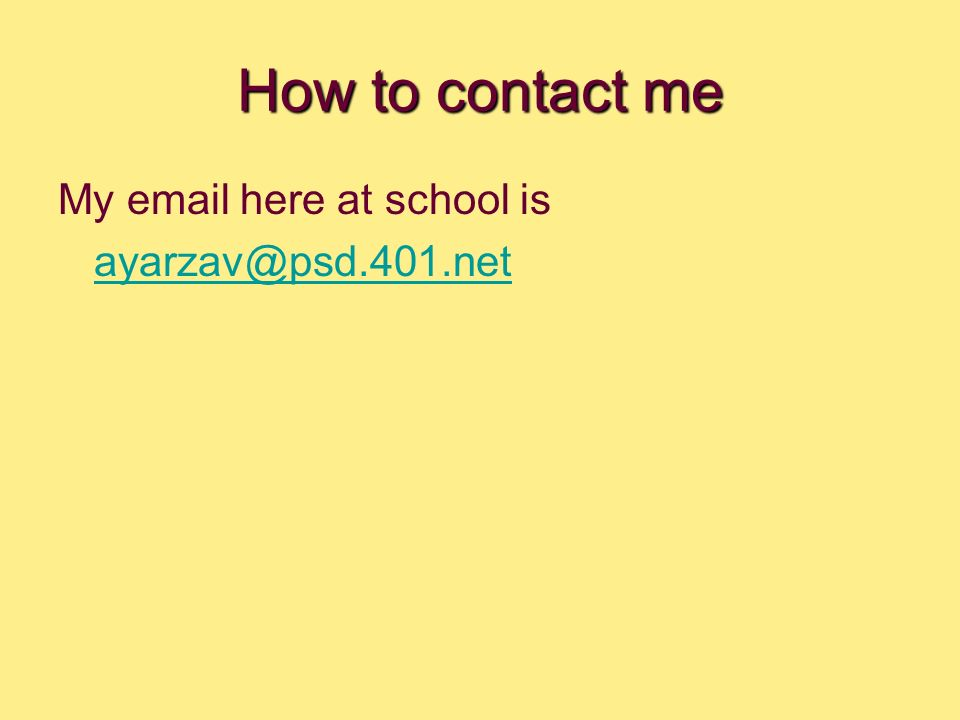 How to contact me My email here at school is ayarzav@psd.401.net