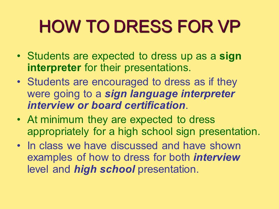 HOW TO DRESS FOR VP Students are expected to dress up as a sign interpreter for their presentations. Students are encouraged to dress as if they were