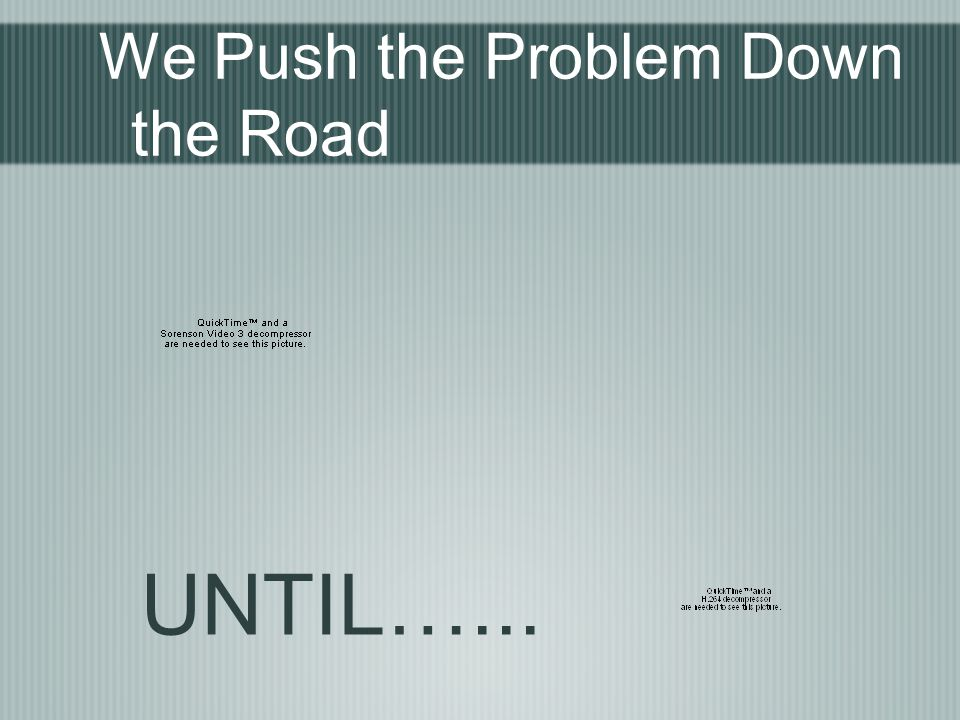 We Push the Problem Down the Road UNTIL…...