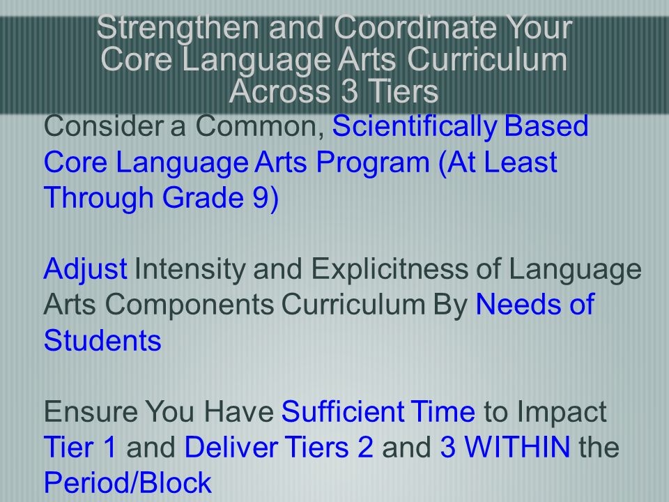 Strengthen and Coordinate Your Core Language Arts Curriculum Across 3 Tiers Consider a Common, Scientifically Based Core Language Arts Program (At Least Through Grade 9) Adjust Intensity and Explicitness of Language Arts Components Curriculum By Needs of Students Ensure You Have Sufficient Time to Impact Tier 1 and Deliver Tiers 2 and 3 WITHIN the Period/Block