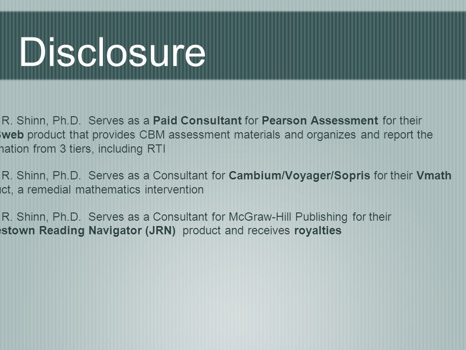 Mark R. Shinn, Ph.D. Serves as a Paid Consultant for Pearson Assessment for their AIMSweb product that provides CBM assessment materials and organizes