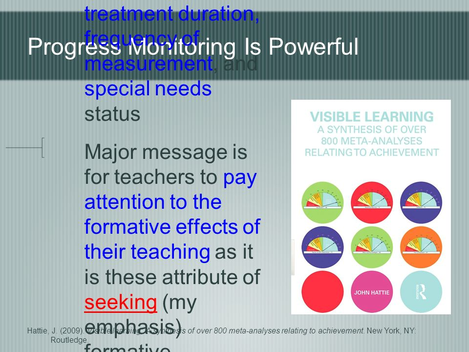 Progress Monitoring Is Powerful...effective across student age, treatment duration, frequency of measurement, and special needs status Major message is for teachers to pay attention to the formative effects of their teaching as it is these attribute of seeking (my emphasis) formative evaluation...that makes for excellence in teaching (p.