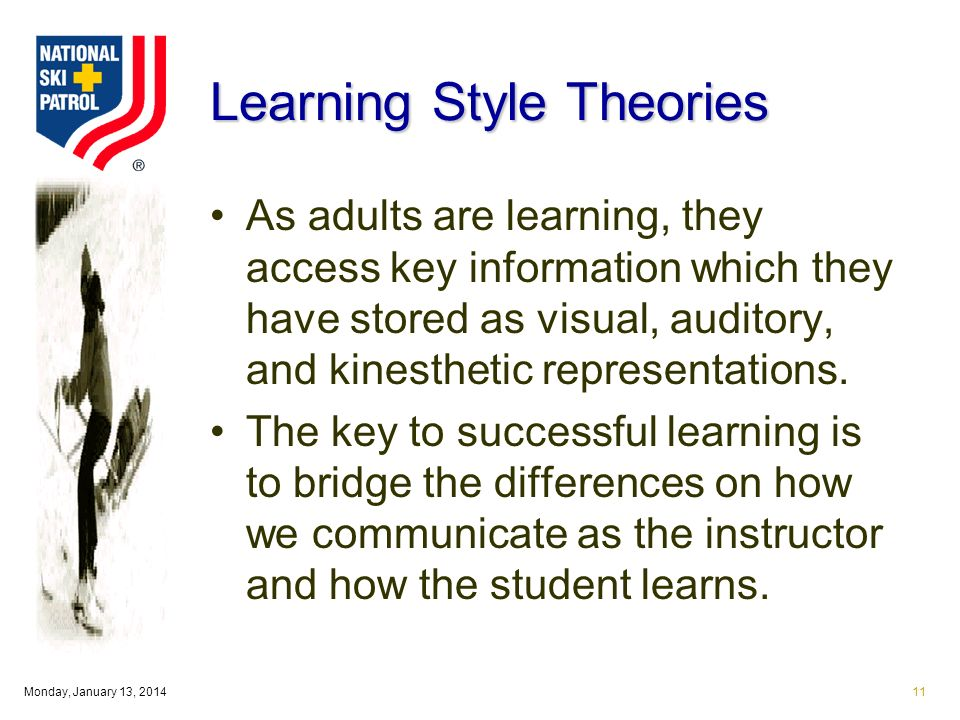 Monday, January 13, 201411 Learning Style Theories As adults are learning, they access key information which they have stored as visual, auditory, and kinesthetic representations.