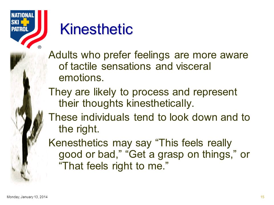 Monday, January 13, 201415 Kinesthetic Adults who prefer feelings are more aware of tactile sensations and visceral emotions.