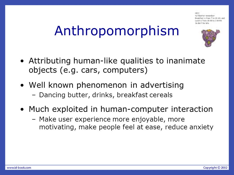 Anthropomorphism Attributing human-like qualities to inanimate objects (e.g. cars, computers) Well known phenomenon in advertising –Dancing butter, dr